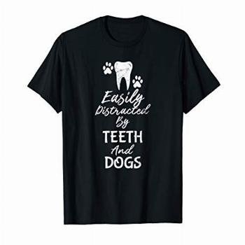 Easily Distracted By Teeth and Dogs Dentist T Shirt